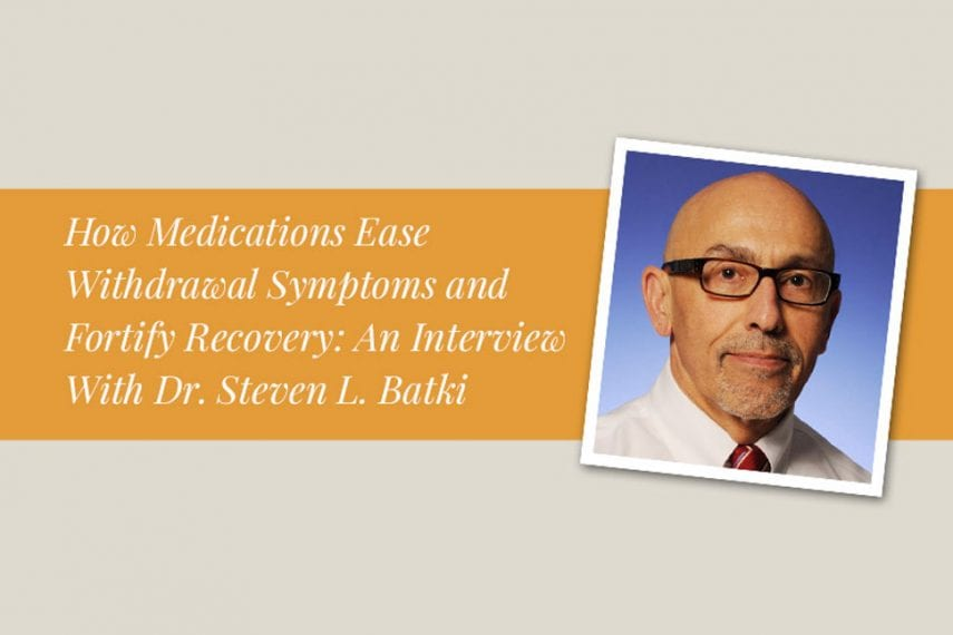 How Medications Ease Withdrawal Symptoms and Fortify Recovery: An Interview With Dr. Steven L. Batki