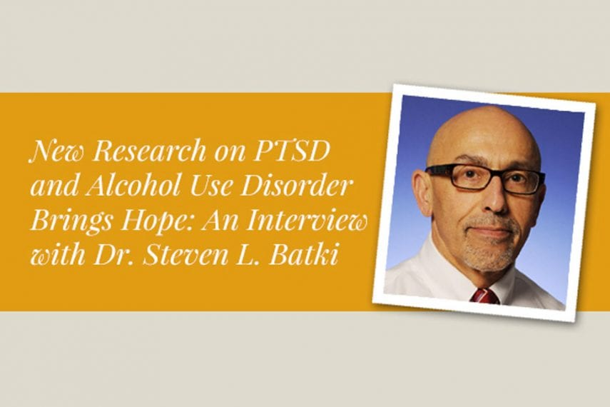 New Research on PTSD and Alcohol Use Disorder Brings Hope: An Interview with Dr. Steven L. Batki