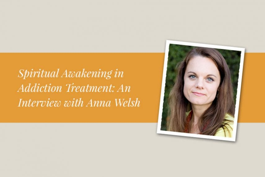 Spiritual Awakening in Addiction Treatment: An Interview with Anna Welsh, PhD